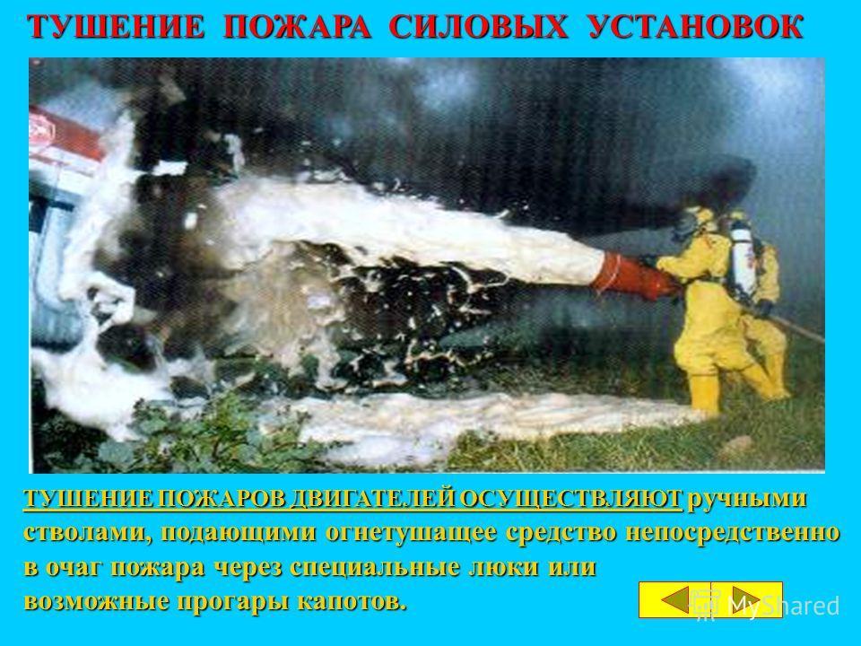 ТУШЕНИЕ ПОЖАРОВ ДВИГАТЕЛЕЙ ОСУЩЕСТВЛЯЮТ ручными стволами, подающими огнетушащее средство непосредственно в очаг пожара через специальные люки или возможные прогары капотов. ТУШЕНИЕ ПОЖАРА СИЛОВЫХ УСТАНОВОК