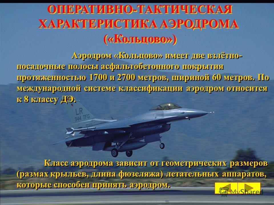 Аэродром «Кольцово» имеет две взлётно- посадочные полосы асфальтобетонного покрытия протяженностью 1700 и 2700 метров, шириной 60 метров. По международной системе классификации аэродром относится к 8 классу ДЭ. Класс аэродрома зависит от геометрическ