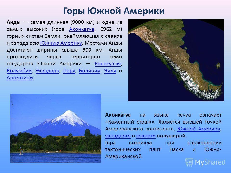 Горы Южной Америки А́нды самая длинная (9000 км) и одна из самых высоких (гора Аконкагуа, 6962 м) горных систем Земли, окаймляющая с севера и запада всю Южную Америку. Местами Анды достигают ширины свыше 500 км. Анды протянулись через территории семи