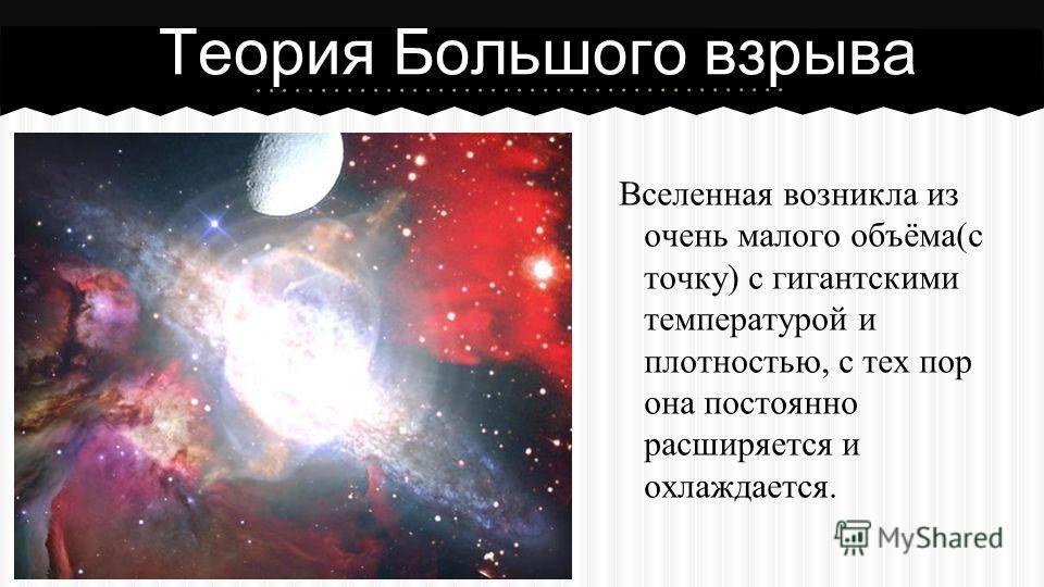 Вселенная возникла из очень малого объёма(с точку) с гигантскими температурой и плотностью, с тех пор она постоянно расширяется и охлаждается. Теория Большого взрыва