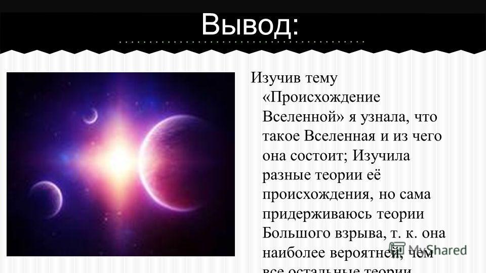 Изучив тему «Происхождение Вселенной» я узнала, что такое Вселенная и из чего она состоит; Изучила разные теории её происхождения, но сама придерживаюсь теории Большого взрыва, т. к. она наиболее вероятней, чем все остальные теории. Нашей вселенной о