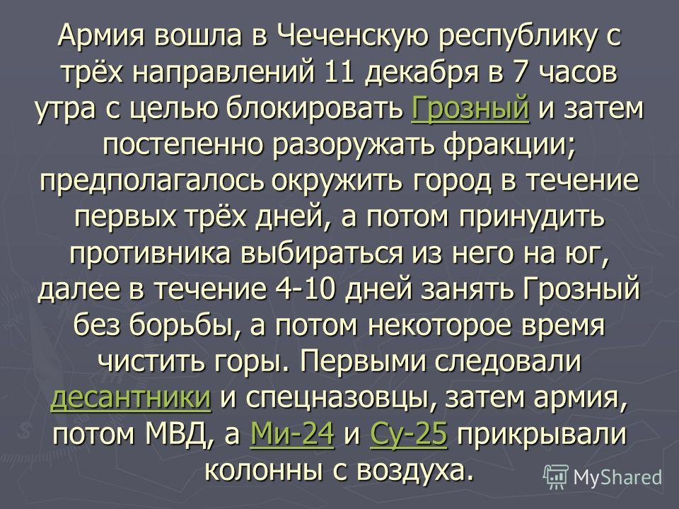 Армия вошла в Чеченскую республику с трёх направлений 11 декабря в 7 часов утра с целью блокировать Грозный и затем постепенно разоружать фракции; предполагалось окружить город в течение первых трёх дней, а потом принудить противника выбираться из не