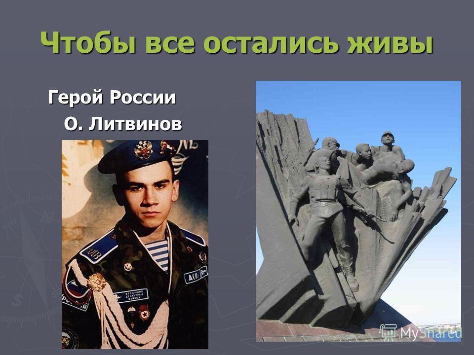 Чтобы все остались живы Герой России Герой России О. Литвинов О. Литвинов