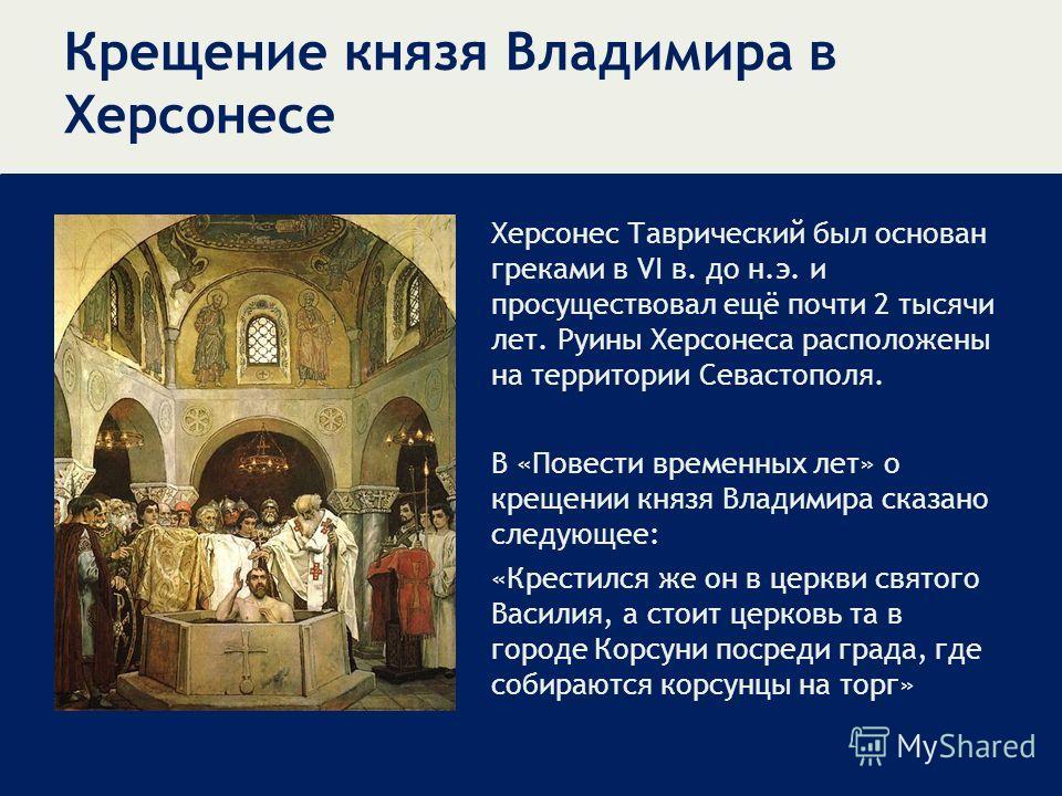 Крещение князя Владимира в Херсонесе Херсонес Таврический был основан греками в VI в. до н.э. и просуществовал ещё почти 2 тысячи лет. Руины Херсонеса расположены на территории Севастополя. В «Повести временных лет» о крещении князя Владимира сказано