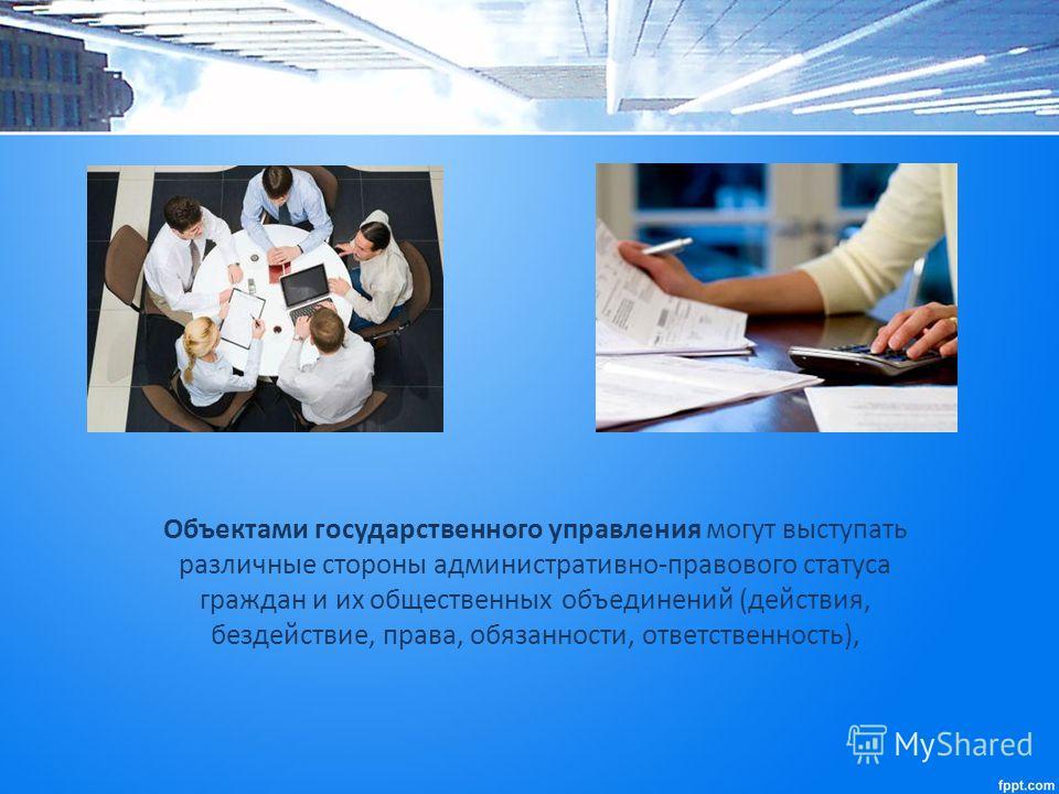 Объектами государственного управления могут выступать различные стороны административно-правового статуса граждан и их общественных объединений (действия, бездействие, права, обязанности, ответственность),
