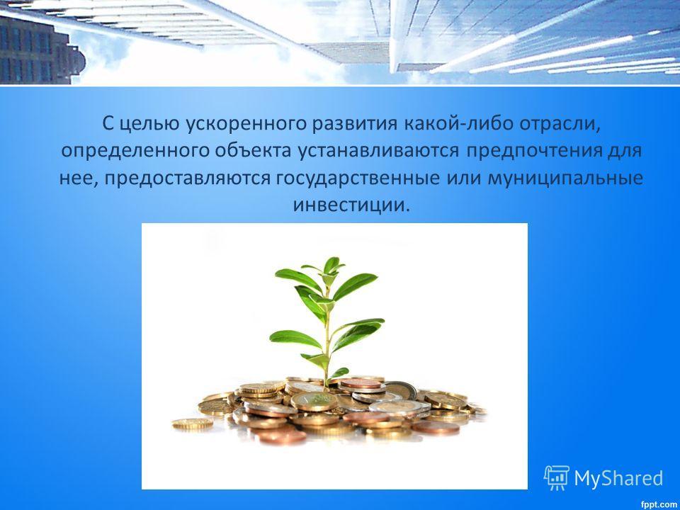 С целью ускоренного развития какой-либо отрасли, определенного объекта устанавливаются предпочтения для нее, предоставляются государственные или муниципальные инвестиции.