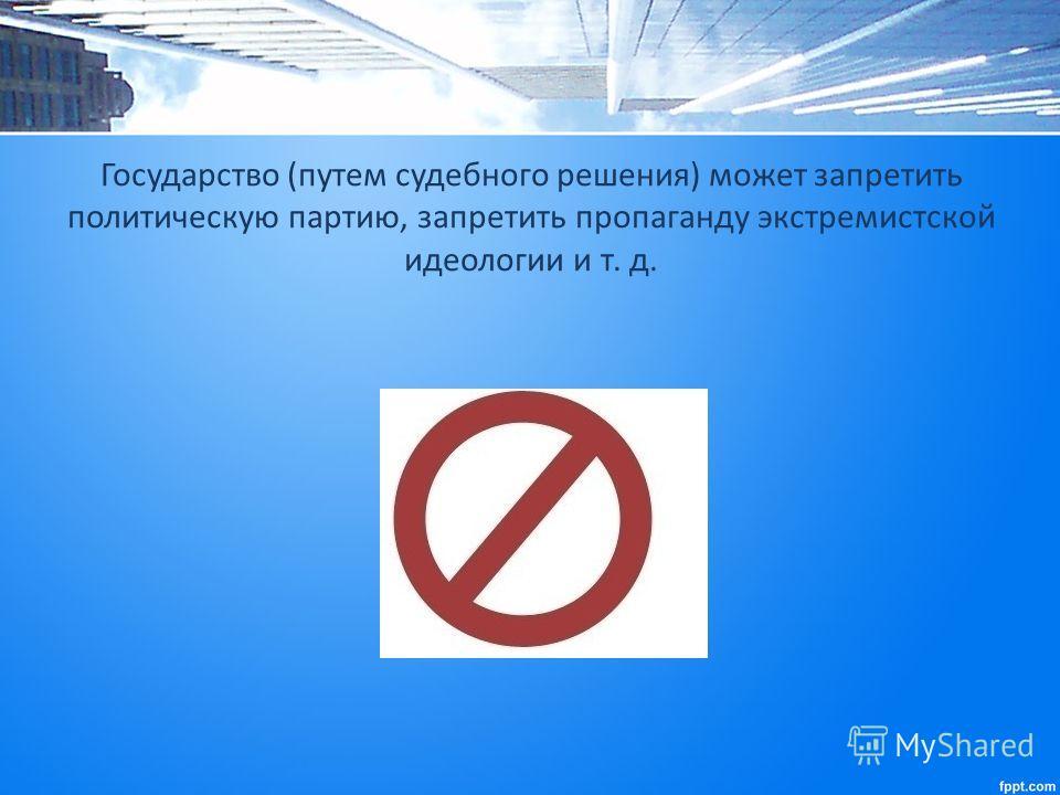 Государство (путем судебного решения) может запретить политическую партию, запретить пропаганду экстремистской идеологии и т. д.