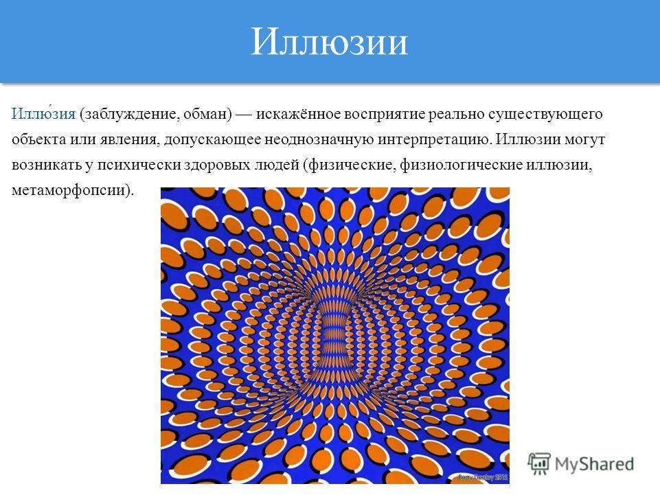 Иллюзии Иллю́зия (заблуждение, обман) искажённое восприятие реально существующего объекта или явления, допускающее неоднозначную интерпретацию. Иллюзии могут возникать у психически здоровых людей (физические, физиологические иллюзии, метаморфопсии).