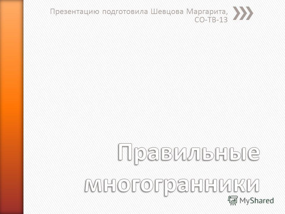 Презентацию подготовила Шевцова Маргарита, СО-ТВ-13