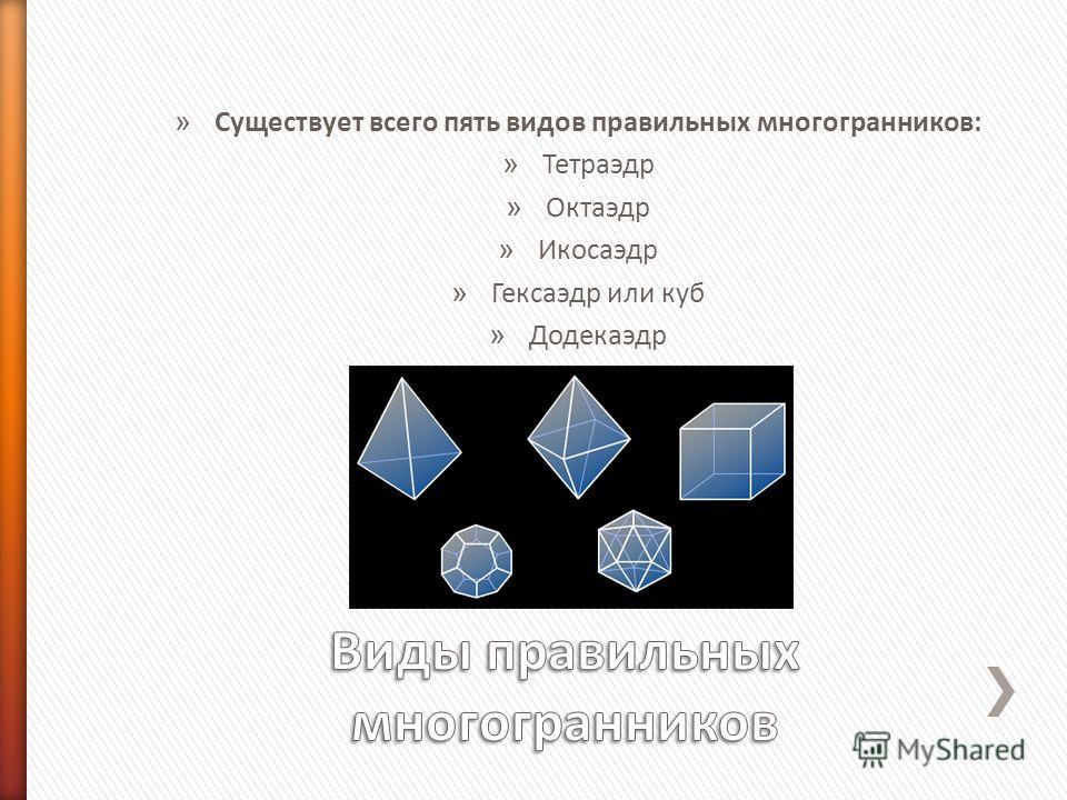» Существует всего пять видов правильных многогранников: » Тетраэдр » Октаэдр » Икосаэдр » Гексаэдр или куб » Додекаэдр