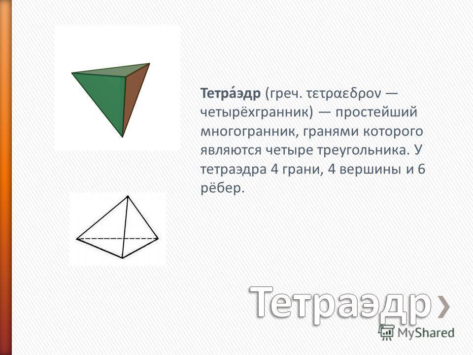 Тетра́эдр (греч. τετραεδρον четырёхгранник) простейший многогранник, гранями которого являются четыре треугольника. У тетраэдра 4 грани, 4 вершины и 6 рёбер.