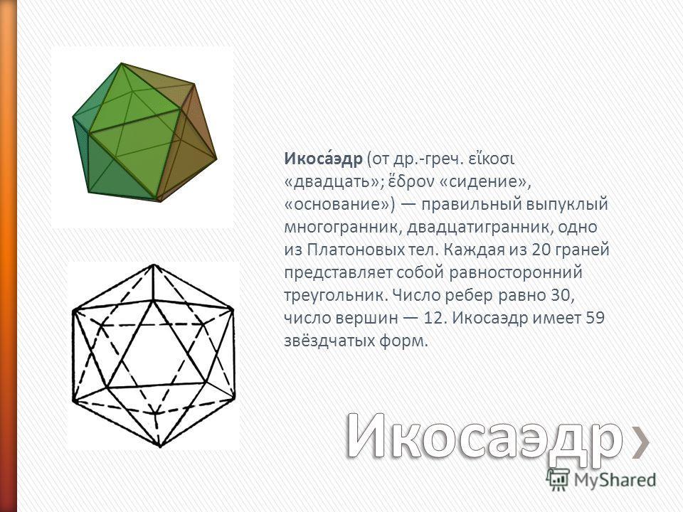 Икоса́эдр (от др.-греч. εκοσι «двадцать»; δρον «сидение», «основание») правильный выпуклый многогранник, двадцатигранник, одно из Платоновых тел. Каждая из 20 граней представляет собой равносторонний треугольник. Число ребер равно 30, число вершин 12