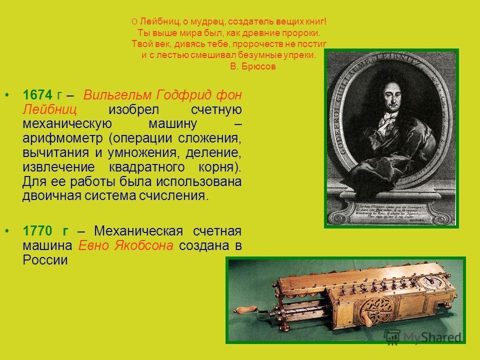 О Лейбниц, о мудрец, создатель вещих книг! Ты выше мира был, как древние пророки. Твой век, дивясь тебе, пророчеств не постиг и с лестью смешивал безумные упреки. В. Брюсов 1674 г – Вильгельм Годфрид фон Лейбниц изобрел счетную механическую машину –