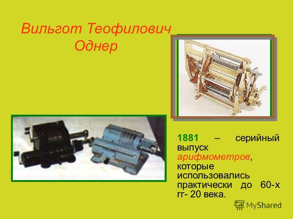 Вильгот Теофилович Однер 1881 – серийный выпуск арифмометров, которые использовались практически до 60-х гг- 20 века.