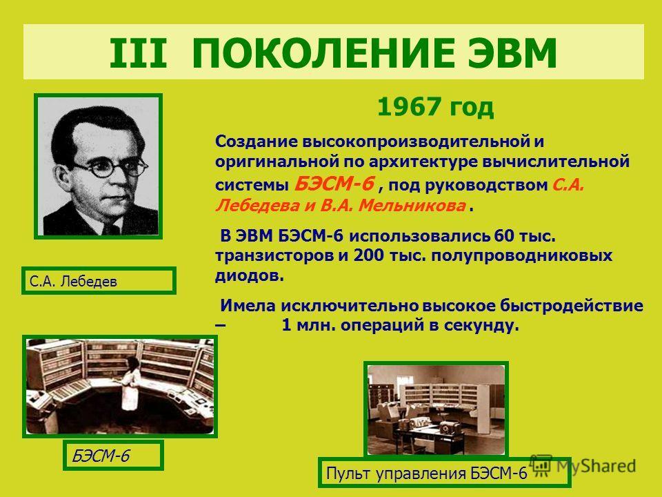 БЭСМ-6 Пульт управления БЭСМ-6 1967 год Создание высокопроизводительной и оригинальной по архитектуре вычислительной системы БЭСМ-6, под руководством С.А. Лебедева и В.А. Мельникова. В ЭВМ БЭСМ-6 использовались 60 тыс. транзисторов и 200 тыс. полупро