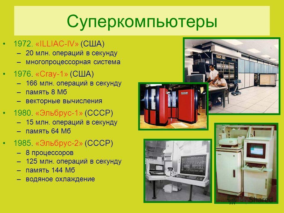 Суперкомпьютеры 1972. «ILLIAC-IV» (США) –20 млн. операций в секунду –многопроцессорная система 1976. «Cray-1» (США) –166 млн. операций в секунду –память 8 Мб –векторные вычисления 1980. «Эльбрус-1» (СССР) –15 млн. операций в секунду –память 64 Мб 198