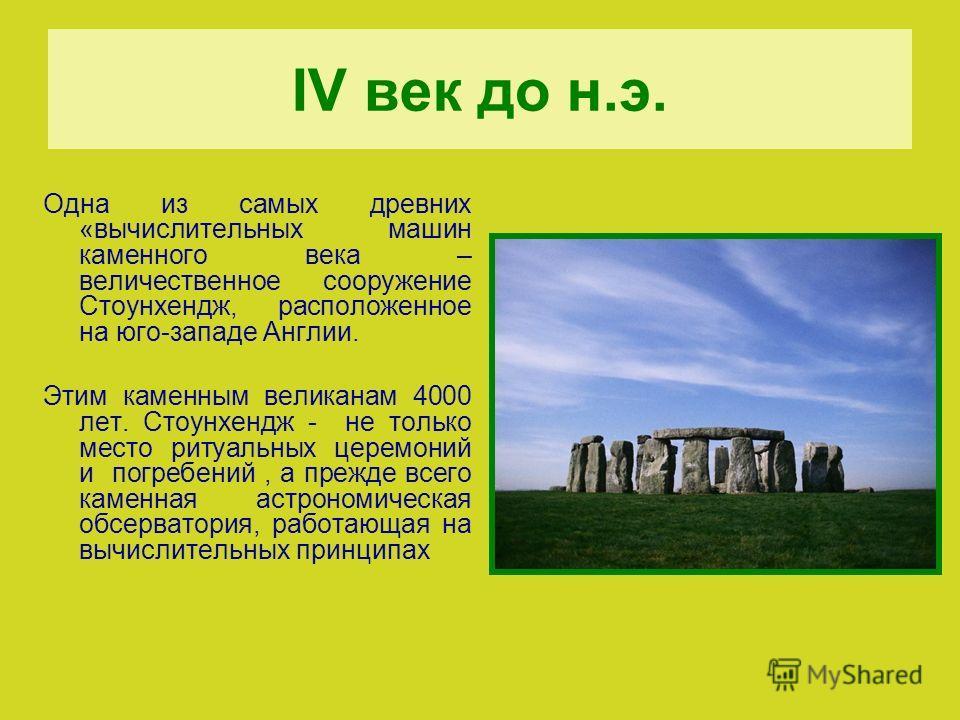 IV век до н.э. Одна из самых древних «вычислительных машин каменного века – величественное сооружение Стоунхендж, расположенное на юго-западе Англии. Этим каменным великанам 4000 лет. Стоунхендж - не только место ритуальных церемоний и погребений, а