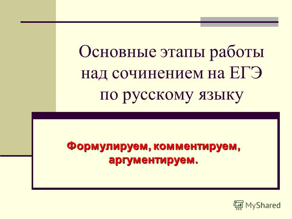 Основные этапы работы над сочинением на ЕГЭ по русскому языку Формулируем, комментируем, аргументируем.