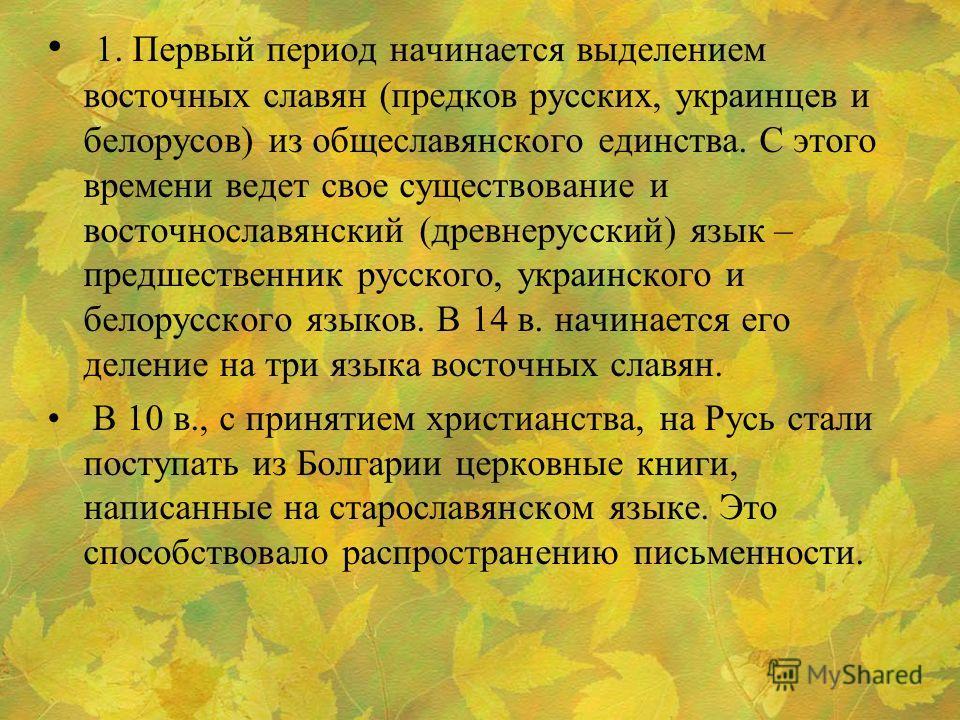 1. Первый период начинается выделением восточных славян (предков русских, украинцев и белорусов) из общеславянского единства. С этого времени ведет свое существование и восточнославянский (древнерусский) язык – предшественник русского, украинского и