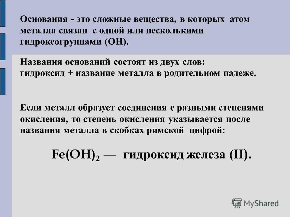 Основания - это сложные вещества, в которых атом металла связан с одной или несколькими гидроксогруппами (ОН). Названия оснований состоят из двух слов: гидроксид + название металла в родительном падеже. Если металл образует соединения с разными степе