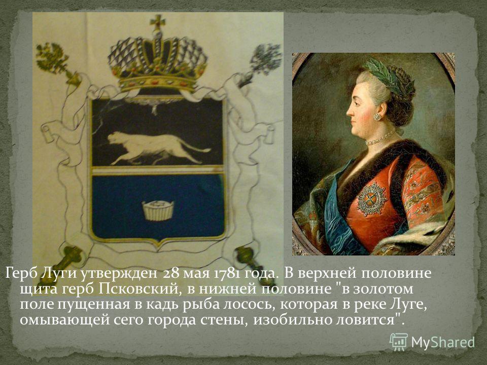 Герб Луги утвержден 28 мая 1781 года. В верхней половине щита герб Псковский, в нижней половине в золотом поле пущенная в кадь рыба лосось, которая в реке Луге, омывающей сего города стены, изобильно ловится.