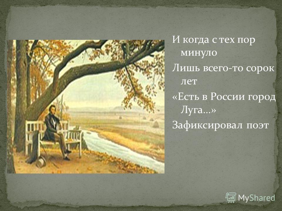 И когда с тех пор минуло Лишь всего-то сорок лет «Есть в России город Луга…» Зафиксировал поэт