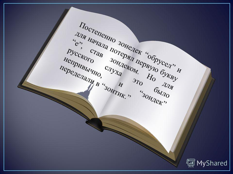 Постепенно зонeдек обрусел и для начала потерял первую букву е, став зондеком. Но для русского слуха это было непривычно, и зондек переделали в зонтик.