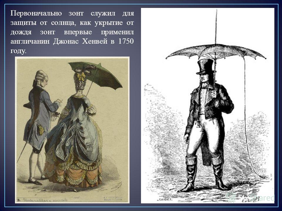 Первоначально зонт служил для защиты от солнца, как укрытие от дождя зонт впервые применил англичанин Джонас Хенвей в 1750 году.