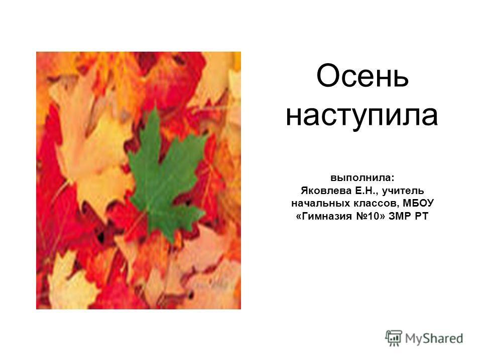 Осень наступила выполнила: Яковлева Е.Н., учитель начальных классов, МБОУ «Гимназия 10» ЗМР РТ