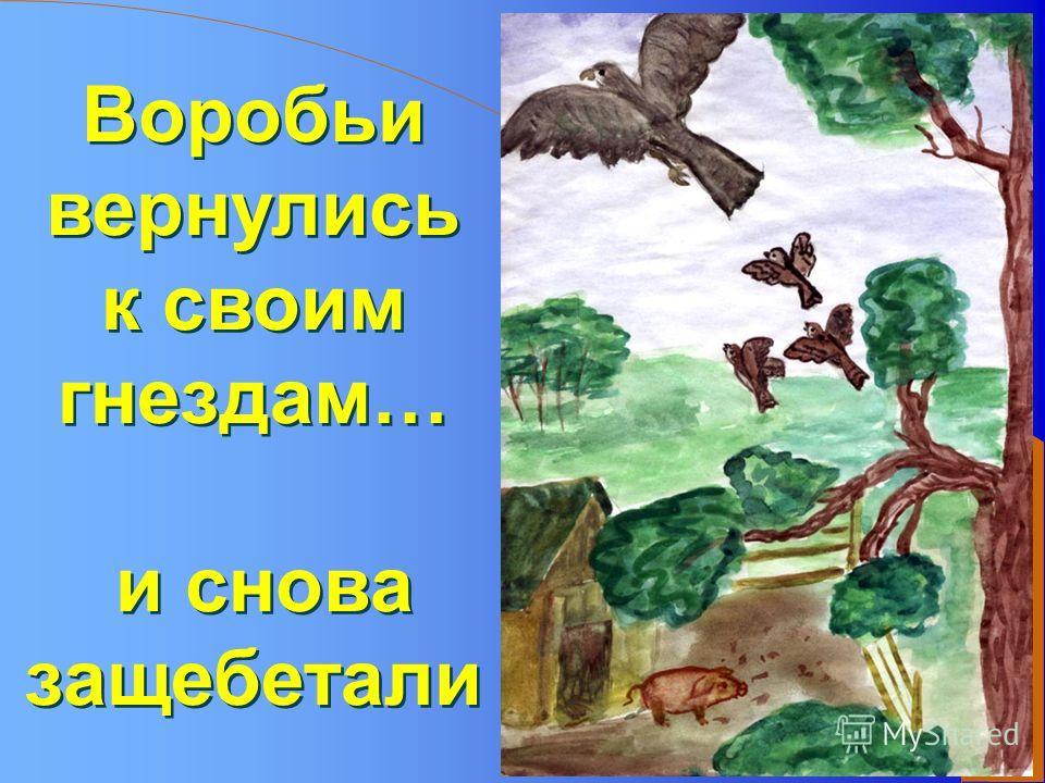 Воробьи вернулись к своим гнездам… и снова защебетали Воробьи вернулись к своим гнездам… и снова защебетали