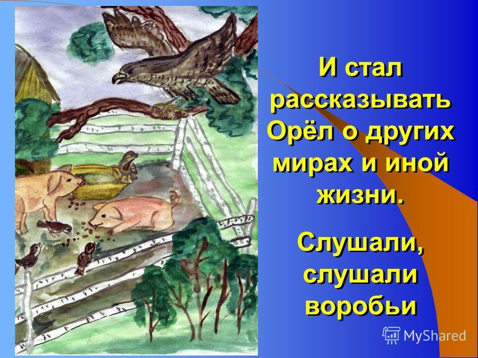 И стал рассказывать Орёл о других мирах и иной жизни. Слушали, слушали воробьи И стал рассказывать Орёл о других мирах и иной жизни. Слушали, слушали воробьи