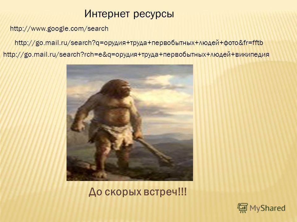 Интернет ресурсы http://www.google.com/search http://go.mail.ru/search?q=орудия+труда+первобытных+людей+фото&fr=fftb http://go.mail.ru/search?rch=e&q=орудия+труда+первобытных+людей+википедия До скорых встреч!!!
