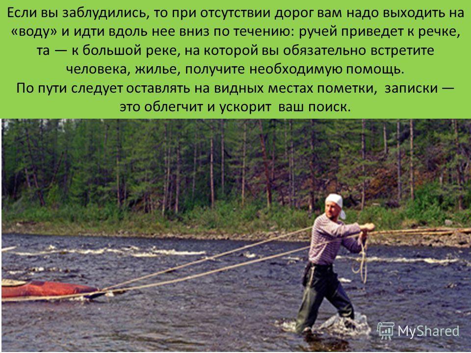 Если вы заблудились, то при отсутствии дорог вам надо выходить на «воду» и идти вдоль нее вниз по течению: ручей приведет к речке, та к большой реке, на которой вы обязательно встретите человека, жилье, получите необходимую помощь. По пути следует ос