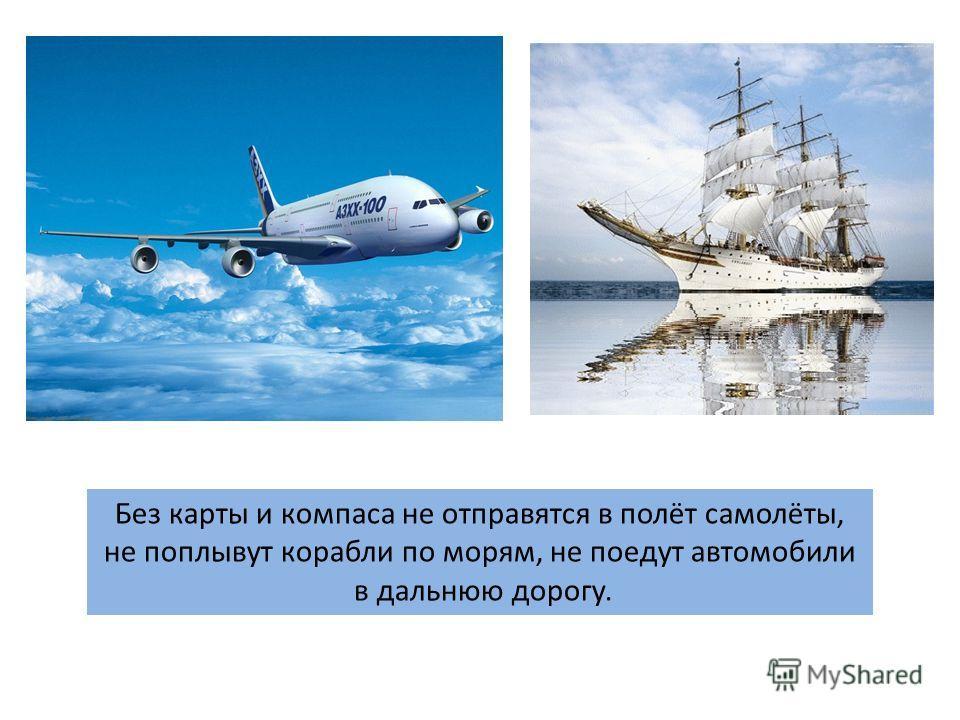 Без карты и компаса не отправятся в полёт самолёты, не поплывут корабли по морям, не поедут автомобили в дальнюю дорогу.