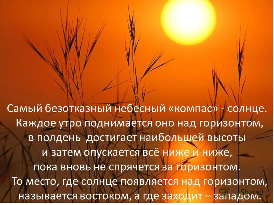 Самый безотказный небесный «компас» - солнце. Каждое утро поднимается оно над горизонтом, в полдень достигает наибольшей высоты и затем опускается всё ниже и ниже, пока вновь не спрячется за горизонтом. То место, где солнце появляется над горизонтом,
