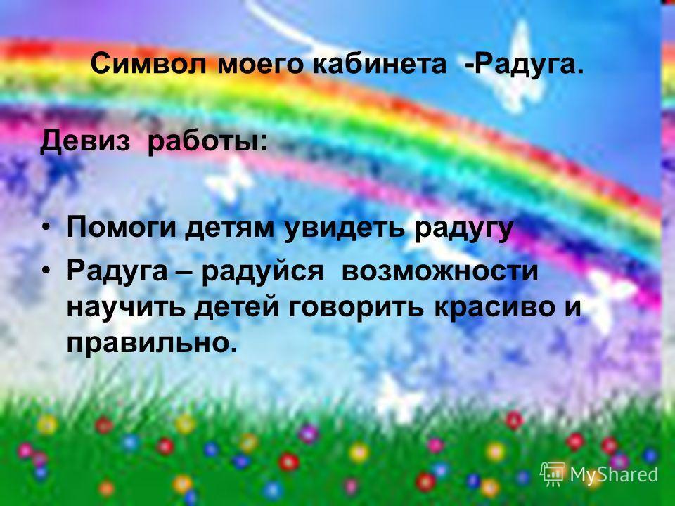 Символ моего кабинета -Радуга. Девиз работы: Помоги детям увидеть радугу Радуга – радуйся возможности научить детей говорить красиво и правильно.