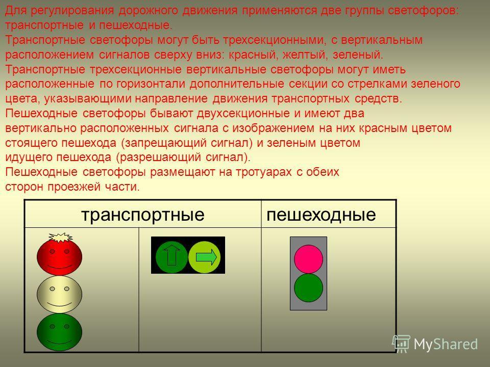 Для регулирования дорожного движения применяются две группы светофоров: транспортные и пешеходные. Транспортные светофоры могут быть трехсекционными, с вертикальным расположением сигналов сверху вниз: красный, желтый, зеленый. Транспортные трехсекцио