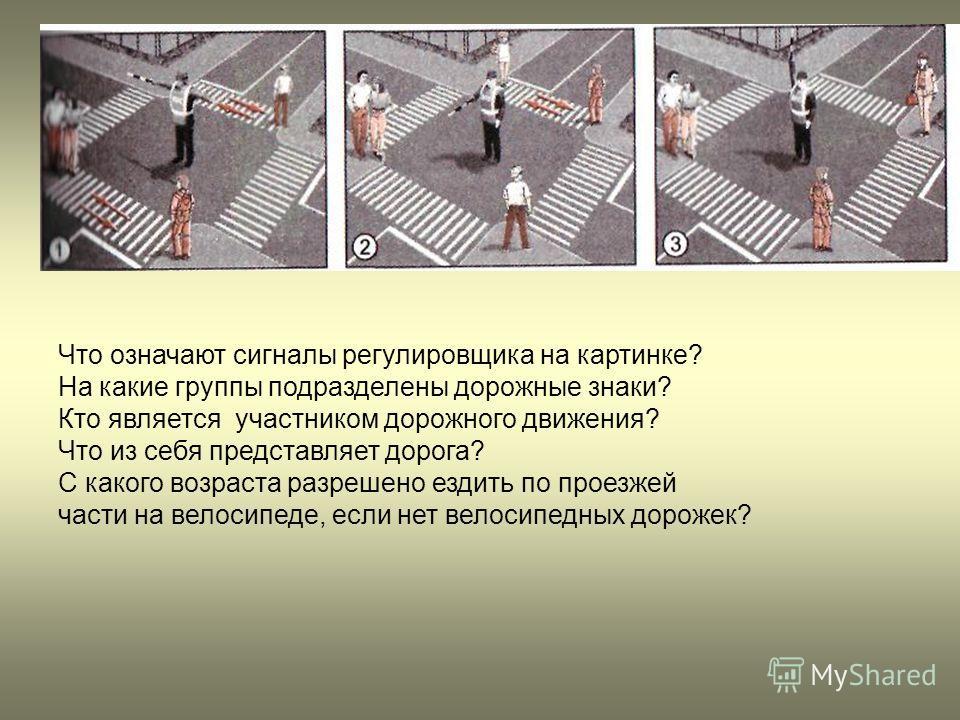 Что означают сигналы регулировщика на картинке? На какие группы подразделены дорожные знаки? Кто является участником дорожного движения? Что из себя представляет дорога? С какого возраста разрешено ездить по проезжей части на велосипеде, если нет вел