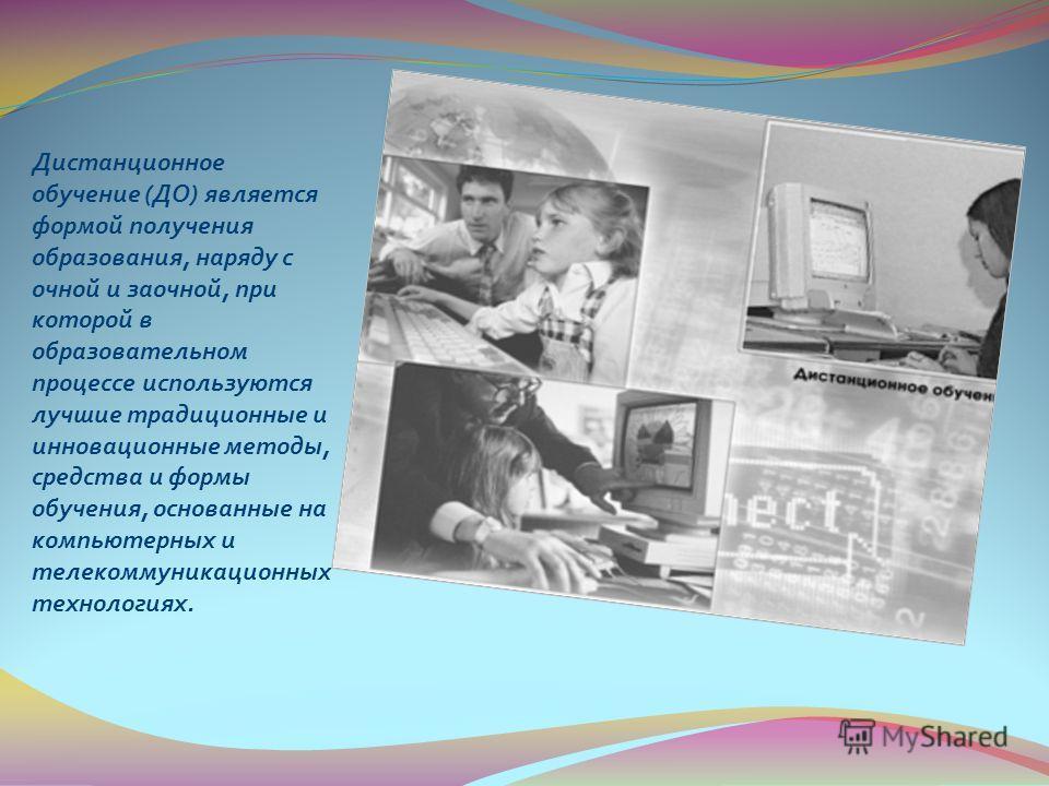 Дистанционное обучение ( ДО ) является формой получения образования, наряду с очной и заочной, при которой в образовательном процессе используются лучшие традиционные и инновационные методы, средства и формы обучения, основанные на компьютерных и тел