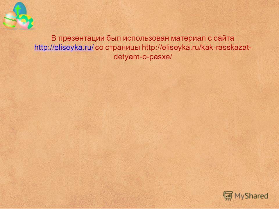 В презентации был использован материал с сайта http://eliseyka.ru/ со страницы http://eliseyka.ru/kak-rasskazat- detyam-o-pasxe/ http://eliseyka.ru/
