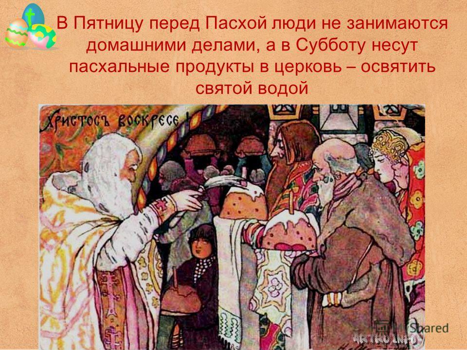 В Пятницу перед Пасхой люди не занимаются домашними делами, а в Субботу несут пасхальные продукты в церковь – освятить святой водой