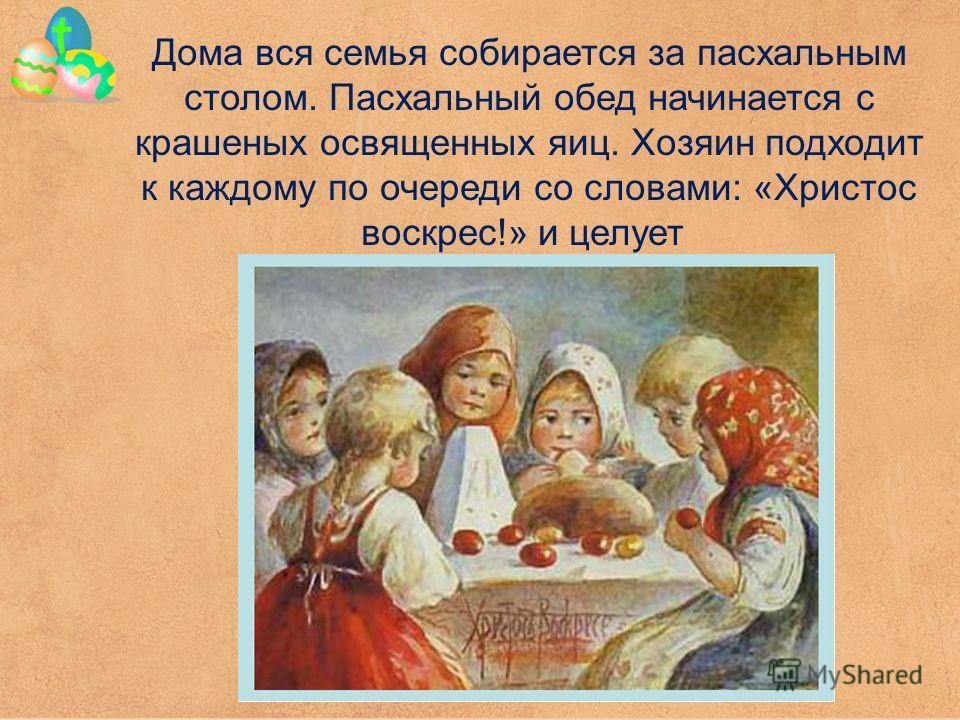 Дома вся семья собирается за пасхальным столом. Пасхальный обед начинается с крашеных освященных яиц. Хозяин подходит к каждому по очереди со словами: «Христос воскрес!» и целует
