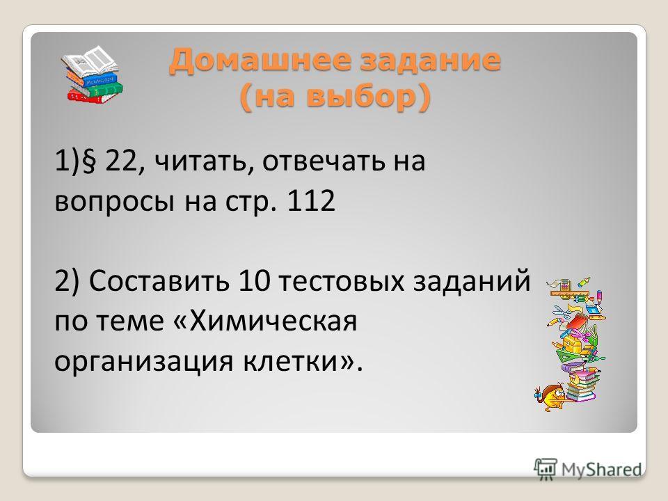 Домашнее задание (на выбор) 1)§ 22, читать, отвечать на вопросы на стр. 112 2) Составить 10 тестовых заданий по теме «Химическая организация клетки».