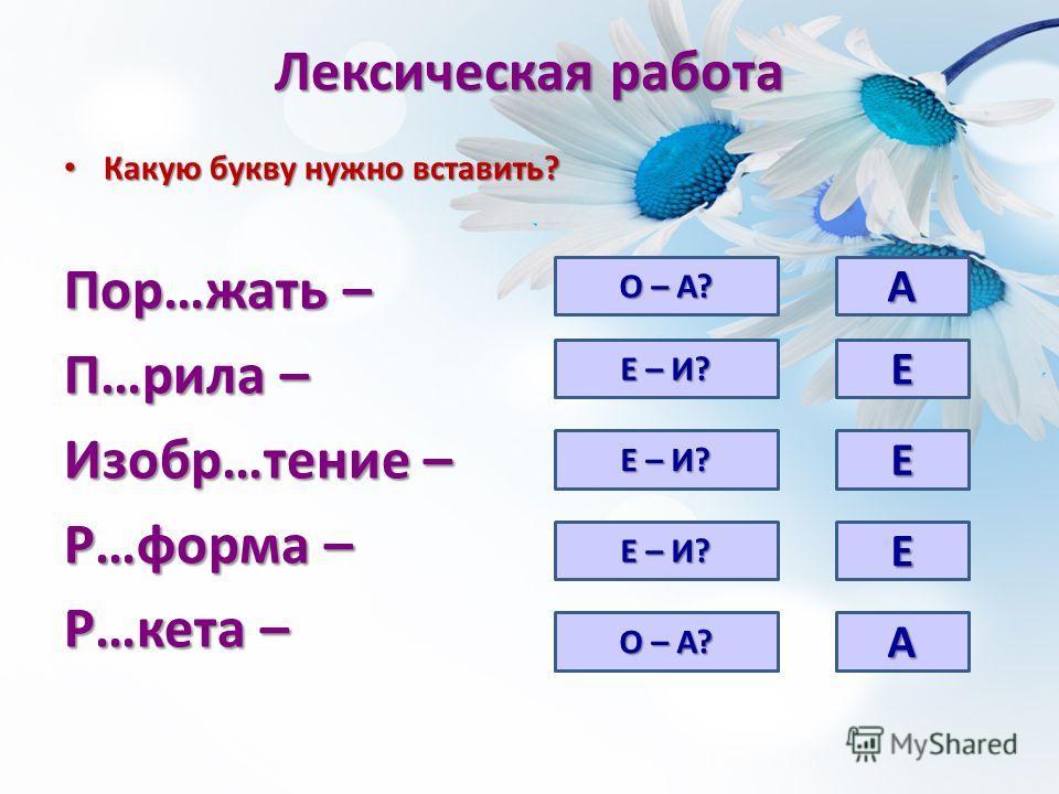 Лексическая работа Какую букву нужно вставить? Какую букву нужно вставить? Пор…жать – П…рила – Изобр…тение – Р…форма – Р…кета – О – А? Е – И? О – А? А Е Е Е А