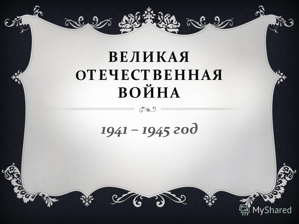 ВЕЛИКАЯ О ТЕЧЕСТВЕННАЯ ВОЙНА 1941 – 1945 год