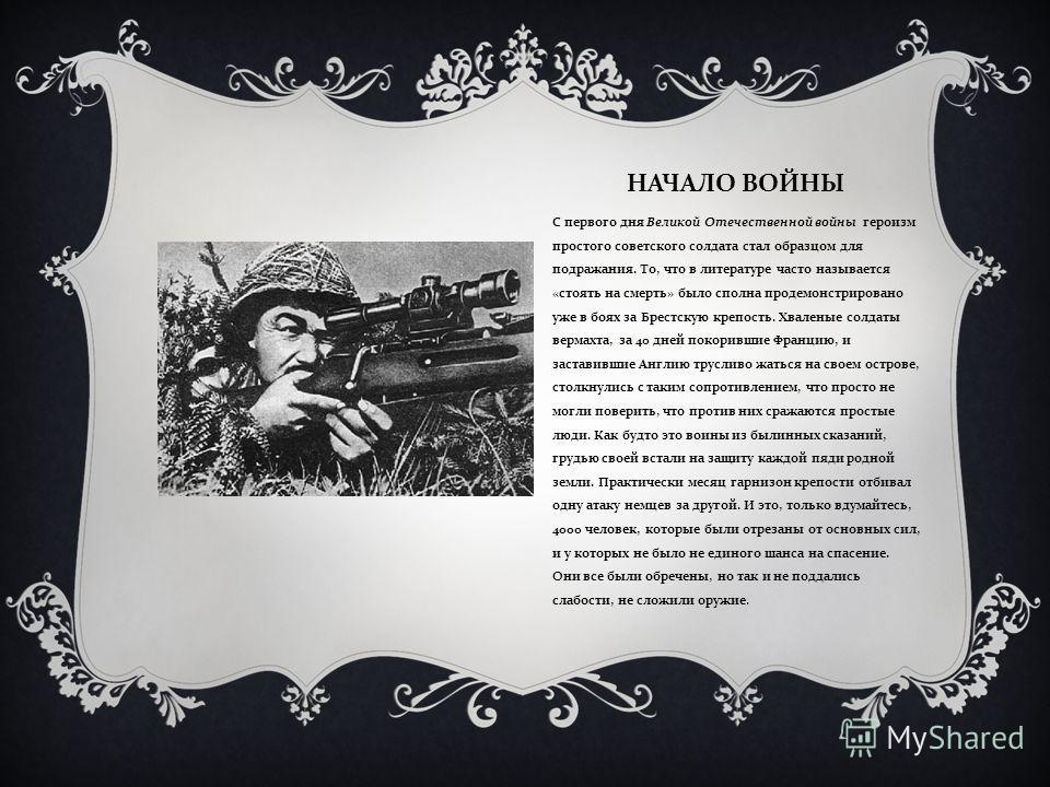 НАЧАЛО ВОЙНЫ С первого дня Великой Отечественной войны героизм простого советского солдата стал образцом для подражания. То, что в литературе часто называется « стоять на смерть » было сполна продемонстрировано уже в боях за Брестскую крепость. Хвале
