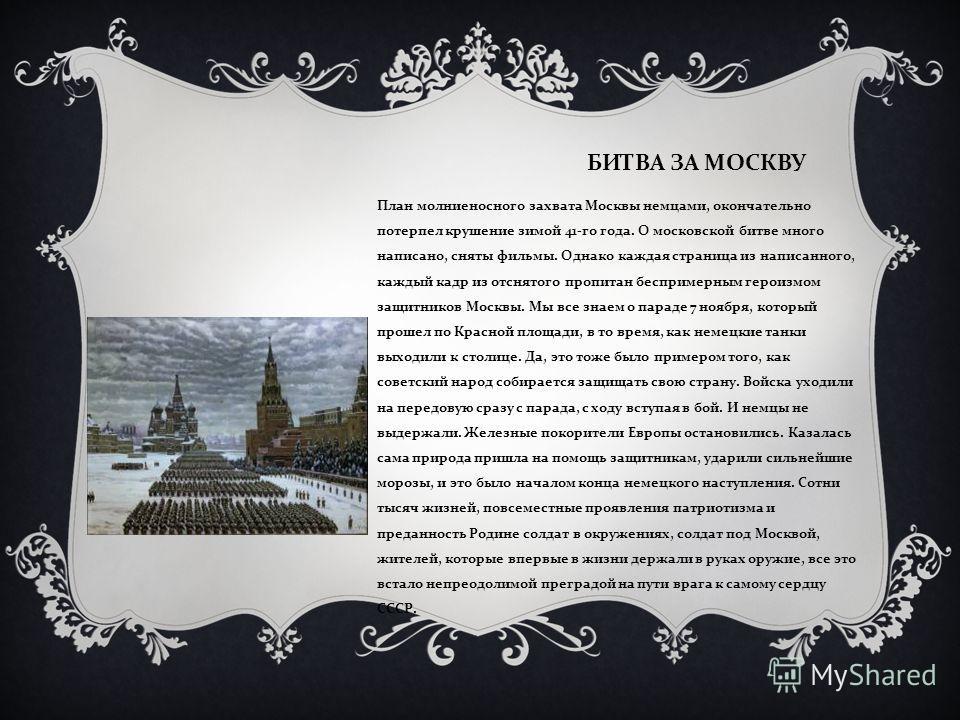 БИТВА ЗА МОСКВУ План молниеносного захвата Москвы немцами, окончательно потерпел крушение зимой 41- го года. О московской битве много написано, сняты фильмы. Однако каждая страница из написанного, каждый кадр из отснятого пропитан беспримерным героиз