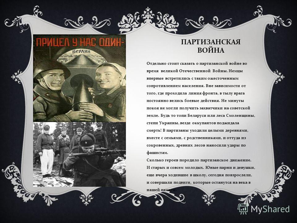 ПАРТИЗАНСКАЯ ВОЙНА Отдельно стоит сказать о партизанской войне во время великой Отечественной Войны. Немцы впервые встретились с таким ожесточенным сопротивлением населения. Вне зависимости от того, где проходила линия фронта, в тылу врага постоянно
