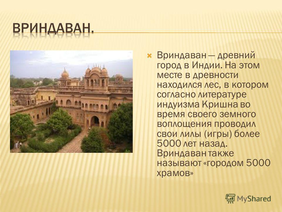 Вриндаван древний город в Индии. На этом месте в древности находился лес, в котором согласно литературе индуизма Кришна во время своего земного воплощения проводил свои лилы (игры) более 5000 лет назад. Вриндаван также называют «городом 5000 храмов»