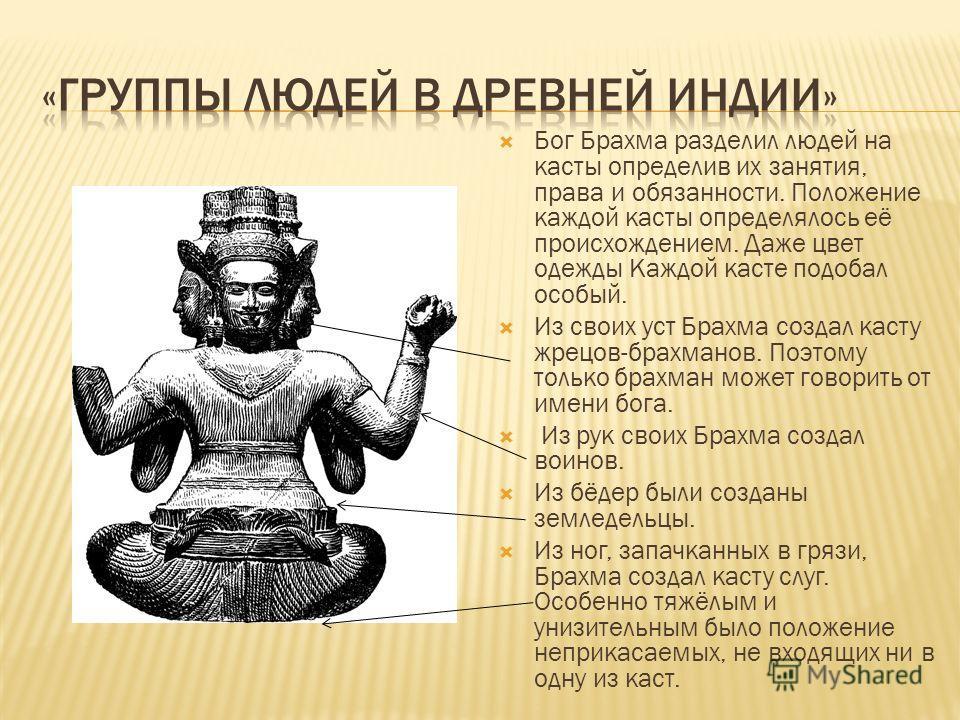 Бог Брахма разделил людей на касты определив их занятия, права и обязанности. Положение каждой касты определялось её происхождением. Даже цвет одежды Каждой касте подобал особый. Из своих уст Брахма создал касту жрецов-брахманов. Поэтому только брахм
